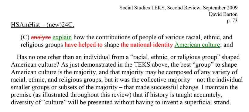"Has no one other than an individual from a ""racial, ethnic, or religious group"" shaped American culture? As just demonstrated in the TEKS above, the best ""group"" to shape American culture is the majority, and that majority may be composed of any variety of racial, ethnic, and religious groups, but it was the collective majority – not the individual smaller groups or subsets of the majority – that made successful change. I maintain the premise (as illustrated throughout this review) that if history is taught accurately, diversity of ""culture"" will be presented without having to invent a superficial strand."